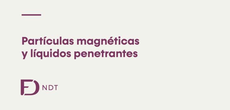 Qué son las partículas magnéticas y líquidos penetrantes